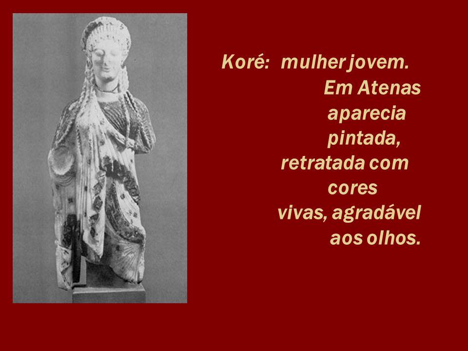 Koré:. mulher jovem. Em Atenas. aparecia. pintada,. retratada com