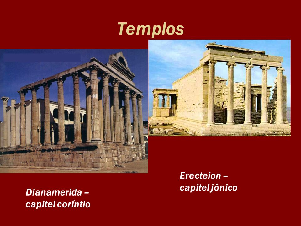 Templos Erecteion – capitel jônico Dianamerida – capitel coríntio