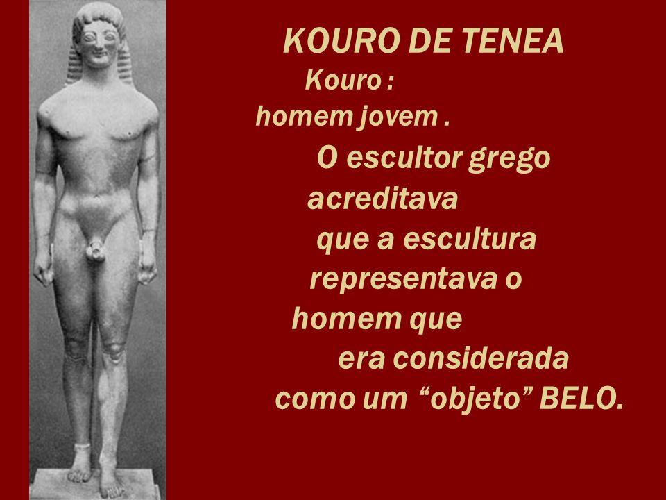 KOURO DE TENEA Kouro : homem jovem. O escultor grego. acreditava