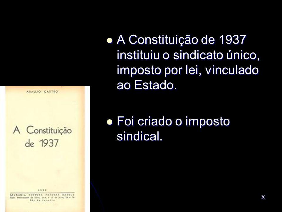A Constituição de 1937 instituiu o sindicato único, imposto por lei, vinculado ao Estado.
