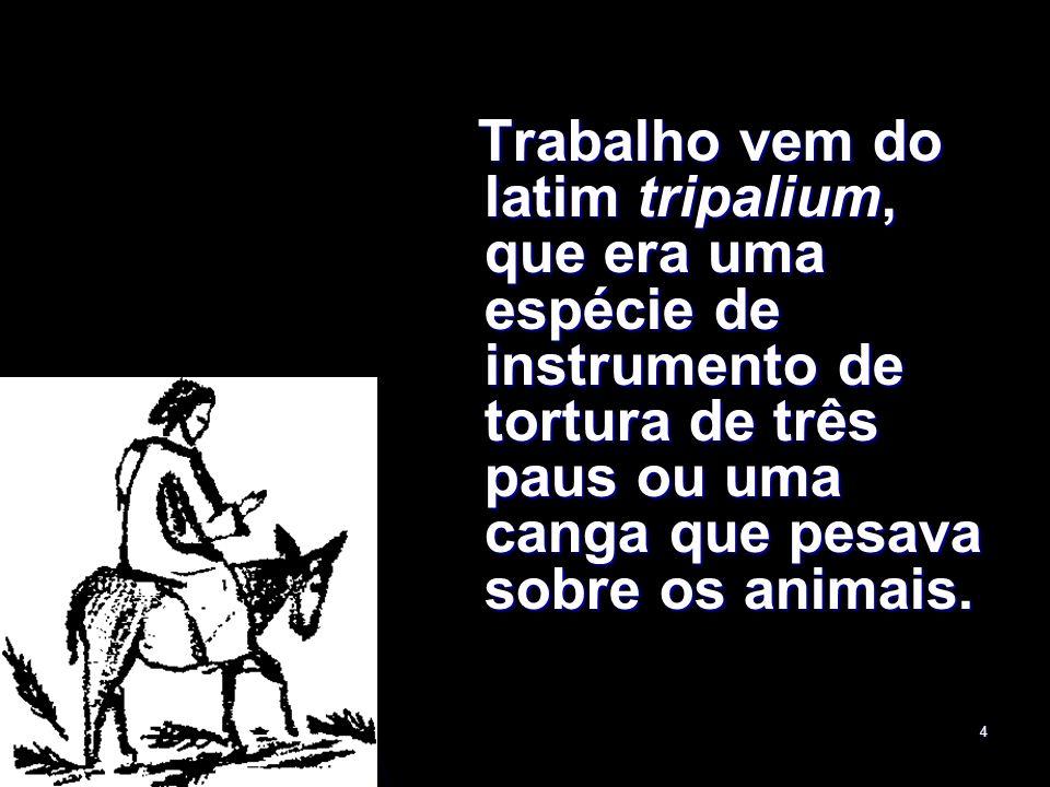 Trabalho vem do latim tripalium, que era uma espécie de instrumento de tortura de três paus ou uma canga que pesava sobre os animais.