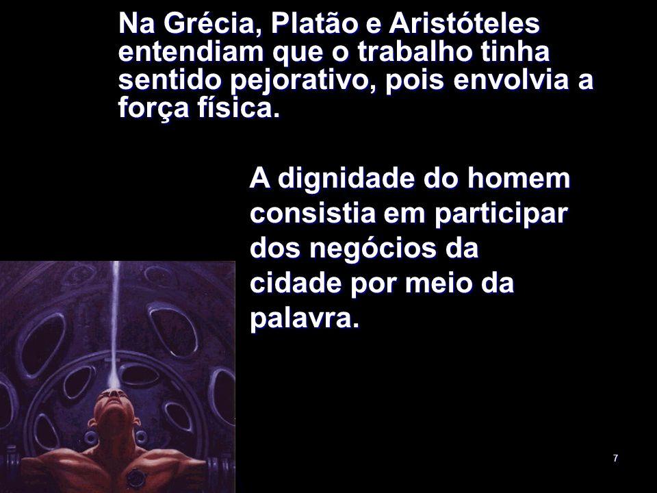 Na Grécia, Platão e Aristóteles entendiam que o trabalho tinha sentido pejorativo, pois envolvia a força física.