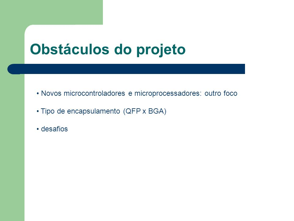 Obstáculos do projetoNovos microcontroladores e microprocessadores: outro foco. Tipo de encapsulamento (QFP x BGA)