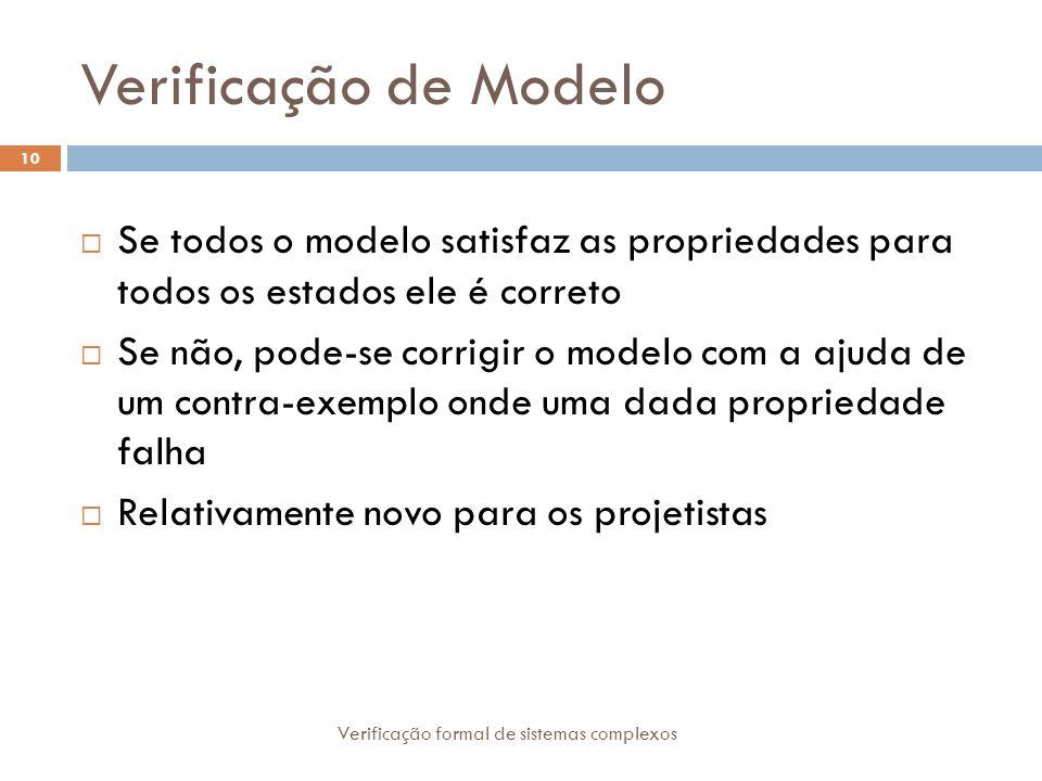 Verificação de Modelo Se todos o modelo satisfaz as propriedades para todos os estados ele é correto.