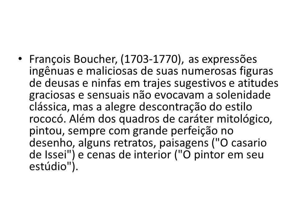 François Boucher, (1703-1770), as expressões ingênuas e maliciosas de suas numerosas figuras de deusas e ninfas em trajes sugestivos e atitudes graciosas e sensuais não evocavam a solenidade clássica, mas a alegre descontração do estilo rococó.