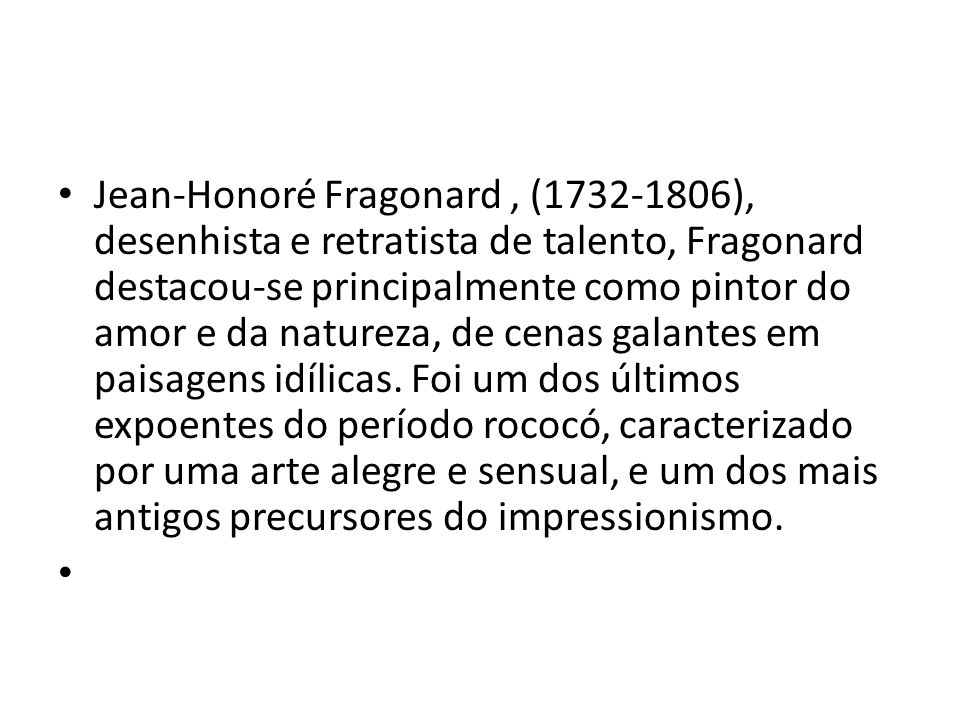 Jean-Honoré Fragonard , (1732-1806), desenhista e retratista de talento, Fragonard destacou-se principalmente como pintor do amor e da natureza, de cenas galantes em paisagens idílicas. Foi um dos últimos expoentes do período rococó, caracterizado por uma arte alegre e sensual, e um dos mais antigos precursores do impressionismo.