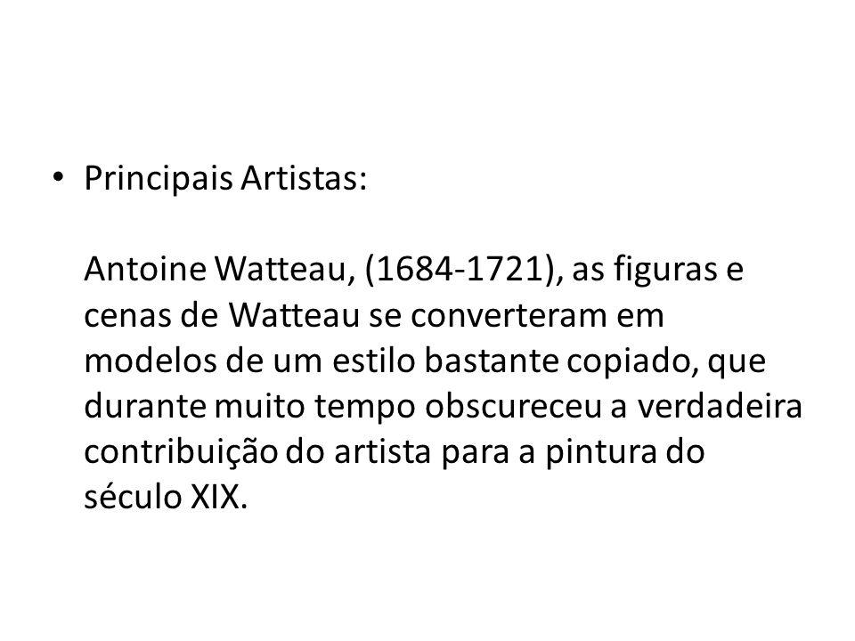 Principais Artistas: Antoine Watteau, (1684-1721), as figuras e cenas de Watteau se converteram em modelos de um estilo bastante copiado, que durante muito tempo obscureceu a verdadeira contribuição do artista para a pintura do século XIX.
