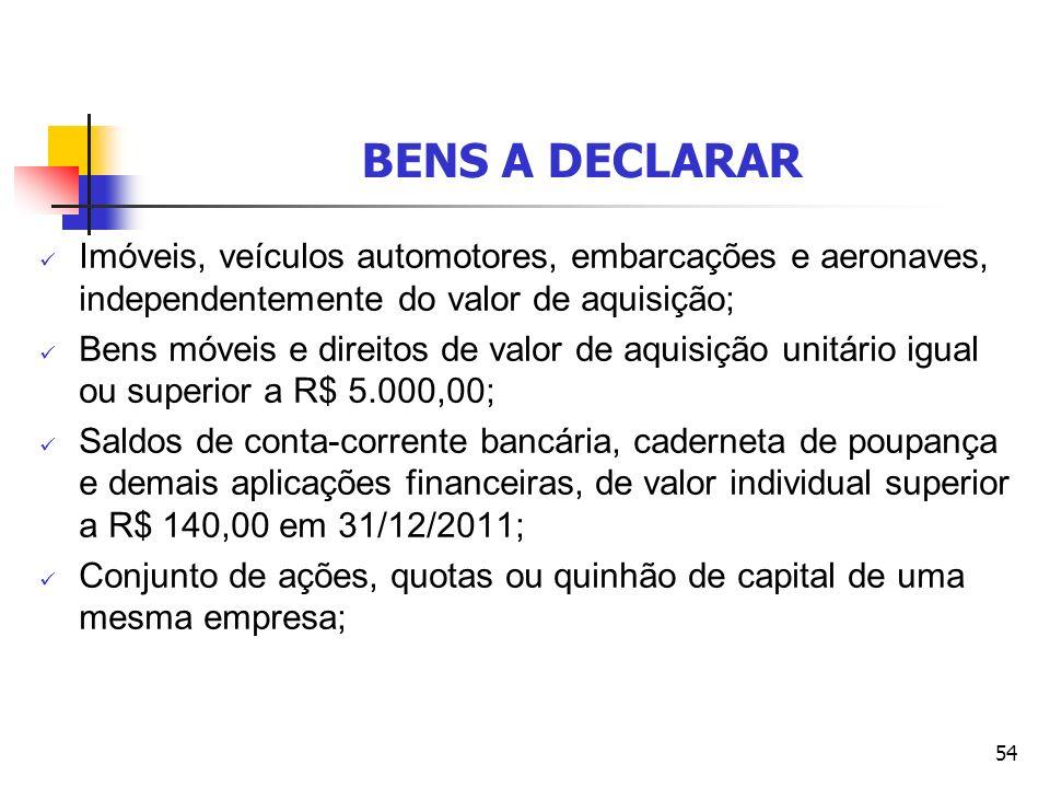 BENS A DECLARAR Imóveis, veículos automotores, embarcações e aeronaves, independentemente do valor de aquisição;