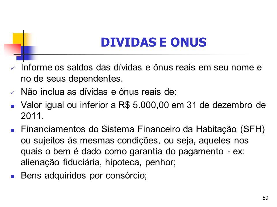 DIVIDAS E ONUS Informe os saldos das dívidas e ônus reais em seu nome e no de seus dependentes. Não inclua as dívidas e ônus reais de: