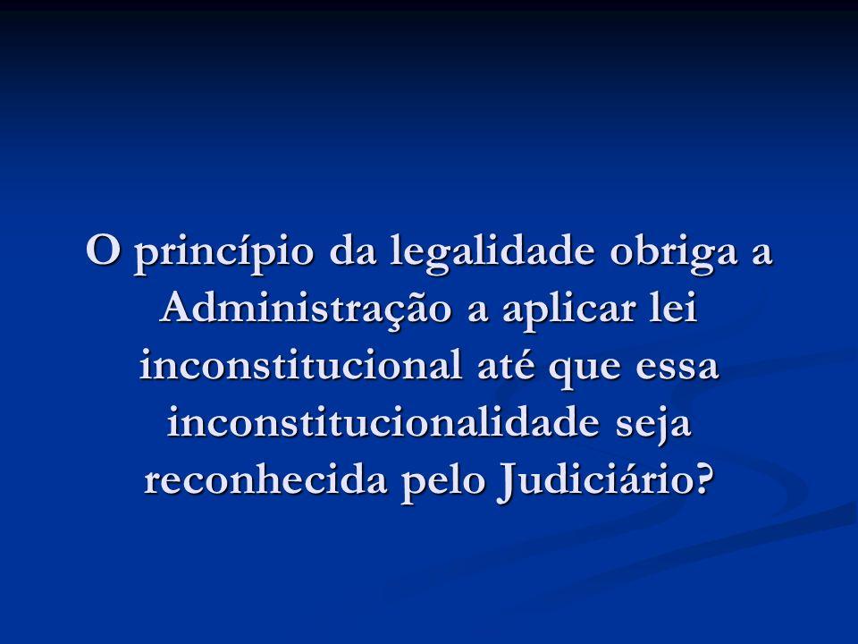 O princípio da legalidade obriga a Administração a aplicar lei inconstitucional até que essa inconstitucionalidade seja reconhecida pelo Judiciário