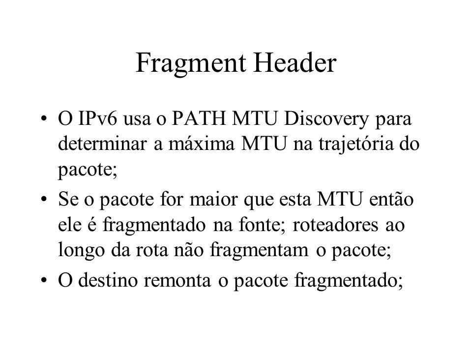 Fragment Header O IPv6 usa o PATH MTU Discovery para determinar a máxima MTU na trajetória do pacote;