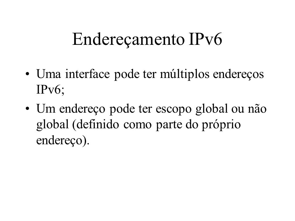 Endereçamento IPv6 Uma interface pode ter múltiplos endereços IPv6;