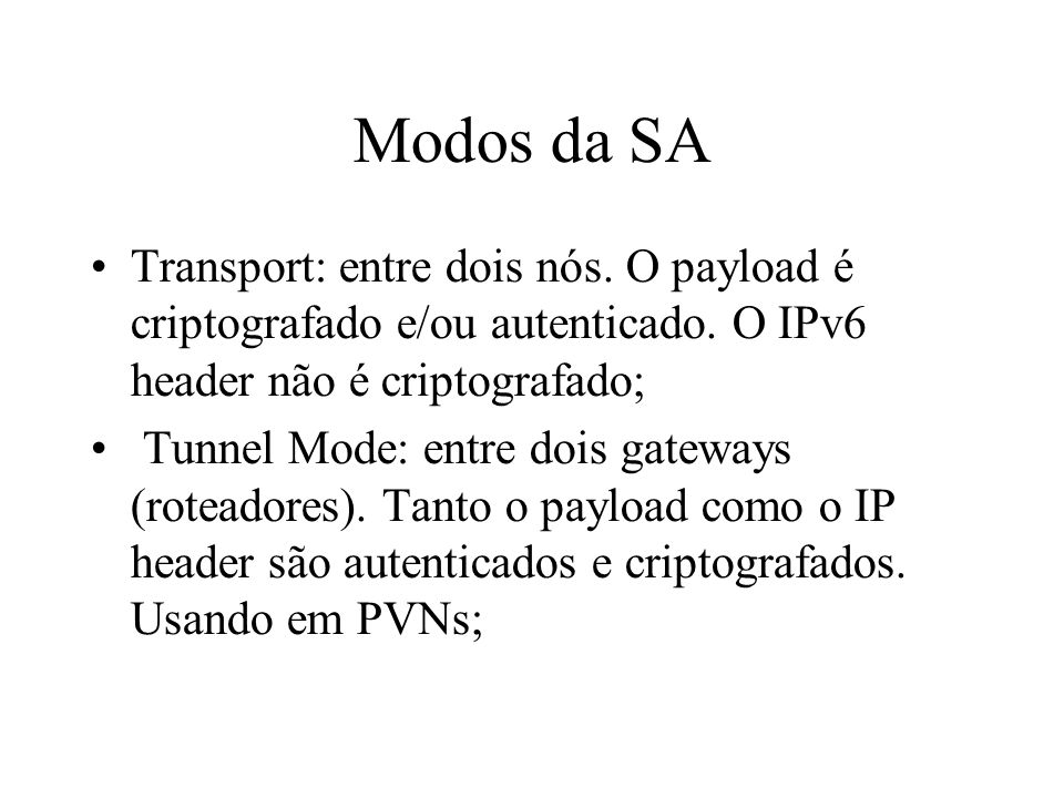 Modos da SA Transport: entre dois nós. O payload é criptografado e/ou autenticado. O IPv6 header não é criptografado;