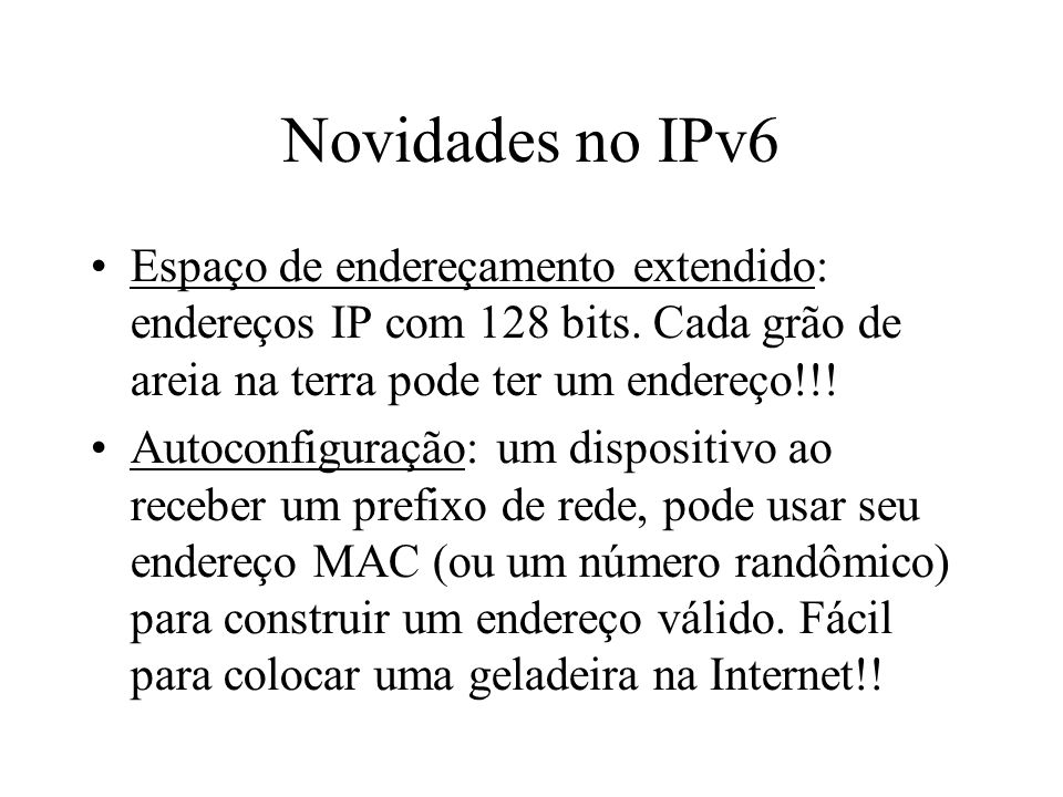 Novidades no IPv6 Espaço de endereçamento extendido: endereços IP com 128 bits. Cada grão de areia na terra pode ter um endereço!!!