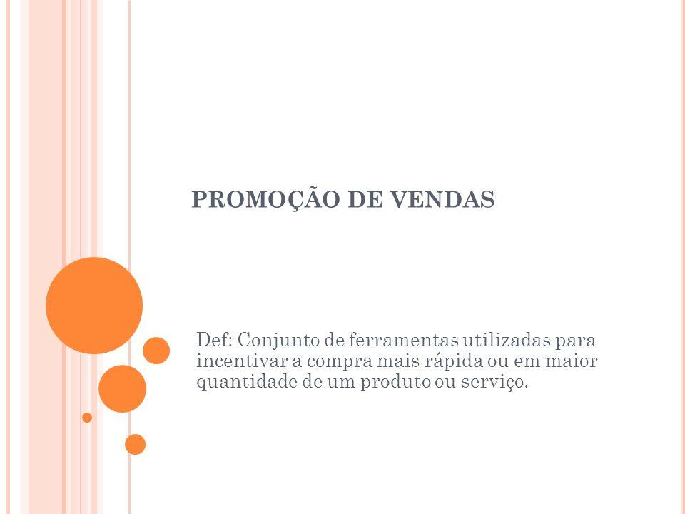 PROMOÇÃO DE VENDAS Def: Conjunto de ferramentas utilizadas para incentivar a compra mais rápida ou em maior quantidade de um produto ou serviço.