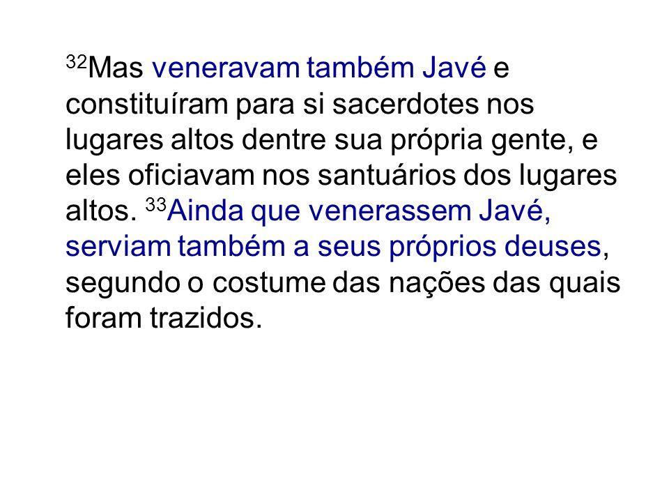 32Mas veneravam também Javé e constituíram para si sacerdotes nos lugares altos dentre sua própria gente, e eles oficiavam nos santuários dos lugares altos.