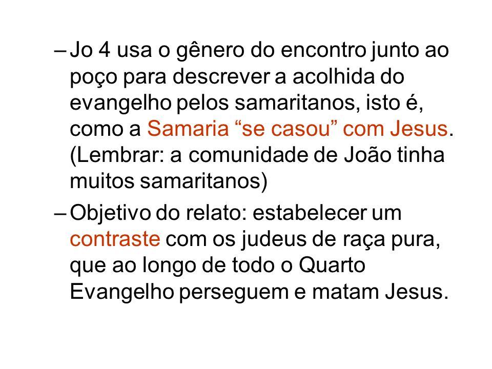 Jo 4 usa o gênero do encontro junto ao poço para descrever a acolhida do evangelho pelos samaritanos, isto é, como a Samaria se casou com Jesus. (Lembrar: a comunidade de João tinha muitos samaritanos)