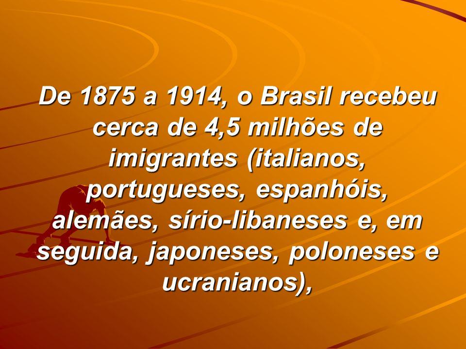 De 1875 a 1914, o Brasil recebeu cerca de 4,5 milhões de imigrantes (italianos, portugueses, espanhóis, alemães, sírio-libaneses e, em seguida, japoneses, poloneses e ucranianos),