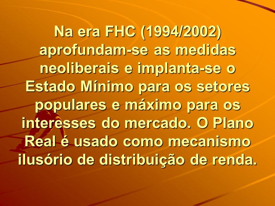 Na era FHC (1994/2002) aprofundam-se as medidas neoliberais e implanta-se o Estado Mínimo para os setores populares e máximo para os interesses do mercado.