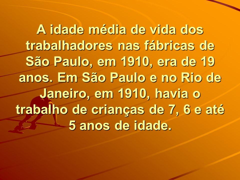 A idade média de vida dos trabalhadores nas fábricas de São Paulo, em 1910, era de 19 anos.