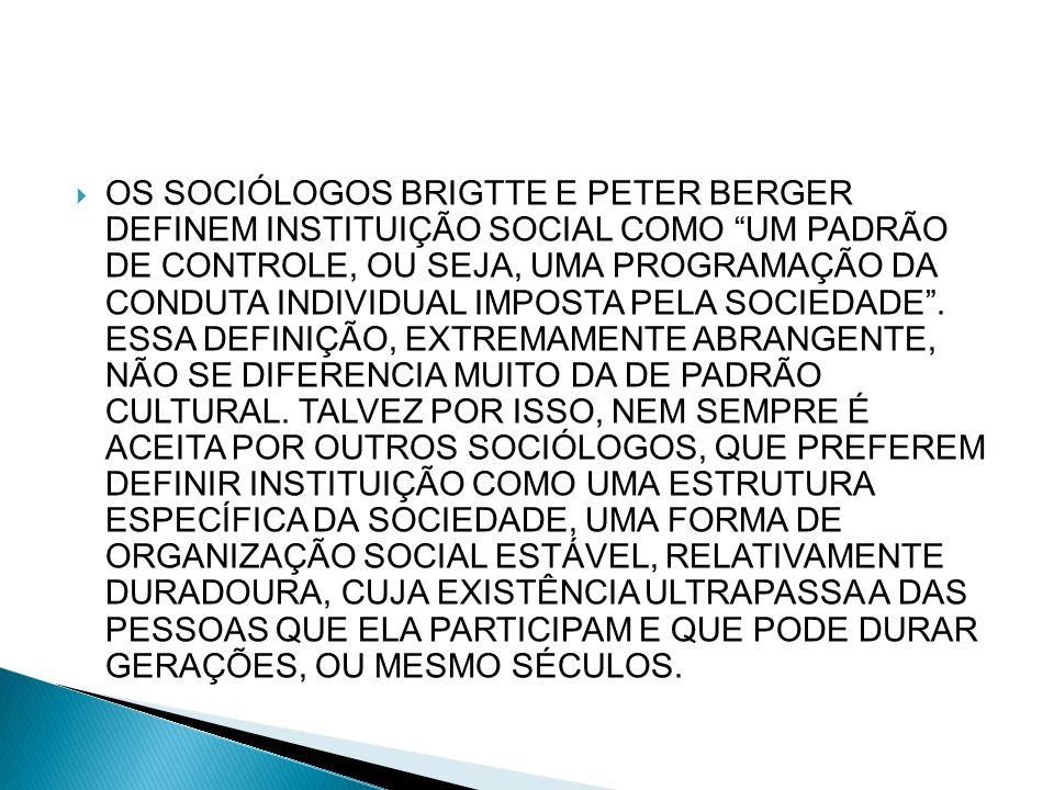 OS SOCIÓLOGOS BRIGTTE E PETER BERGER DEFINEM INSTITUIÇÃO SOCIAL COMO UM PADRÃO DE CONTROLE, OU SEJA, UMA PROGRAMAÇÃO DA CONDUTA INDIVIDUAL IMPOSTA PELA SOCIEDADE .