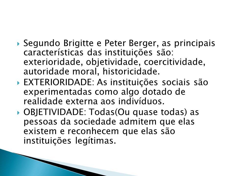 Segundo Brigitte e Peter Berger, as principais características das instituições são: exterioridade, objetividade, coercitividade, autoridade moral, historicidade.