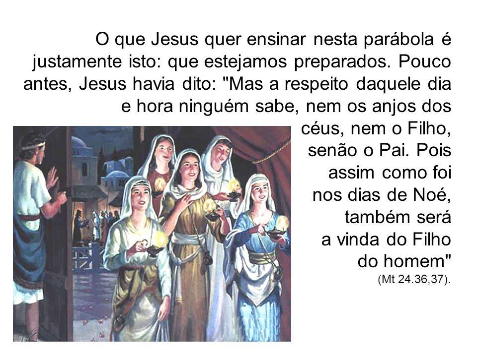 O que Jesus quer ensinar nesta parábola é justamente isto: que estejamos preparados. Pouco antes, Jesus havia dito: Mas a respeito daquele dia e hora ninguém sabe, nem os anjos dos