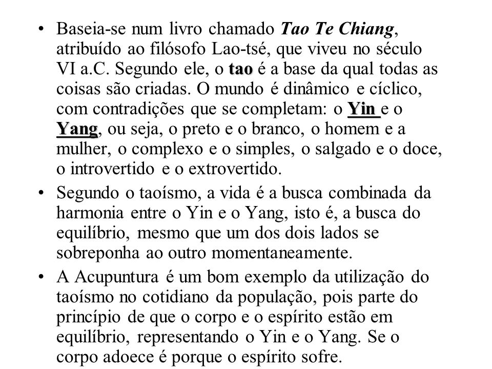 Baseia-se num livro chamado Tao Te Chiang, atribuído ao filósofo Lao-tsé, que viveu no século VI a.C. Segundo ele, o tao é a base da qual todas as coisas são criadas. O mundo é dinâmico e cíclico, com contradições que se completam: o Yin e o Yang, ou seja, o preto e o branco, o homem e a mulher, o complexo e o simples, o salgado e o doce, o introvertido e o extrovertido.