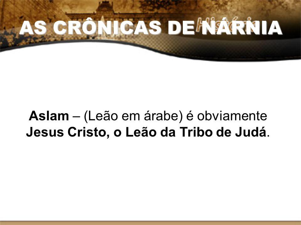 AS CRÔNICAS DE NÁRNIA Aslam – (Leão em árabe) é obviamente Jesus Cristo, o Leão da Tribo de Judá.