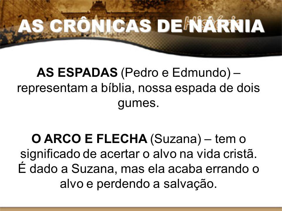 AS CRÔNICAS DE NÁRNIA AS ESPADAS (Pedro e Edmundo) – representam a bíblia, nossa espada de dois gumes.