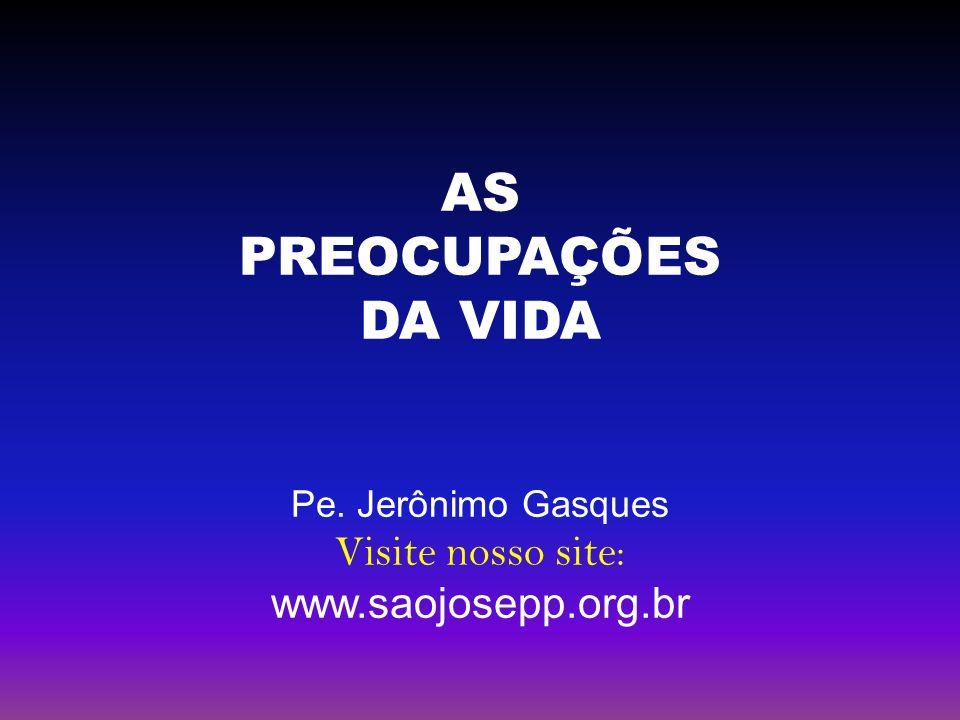 AS PREOCUPAÇÕES DA VIDA Visite nosso site: www.saojosepp.org.br
