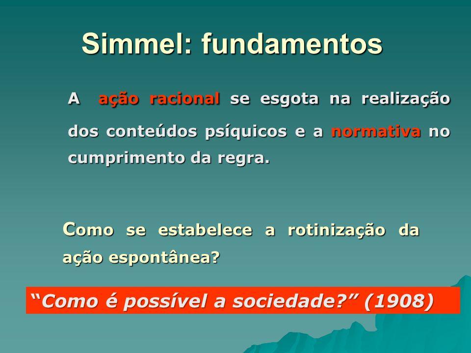 Simmel: fundamentos A ação racional se esgota na realização dos conteúdos psíquicos e a normativa no cumprimento da regra.