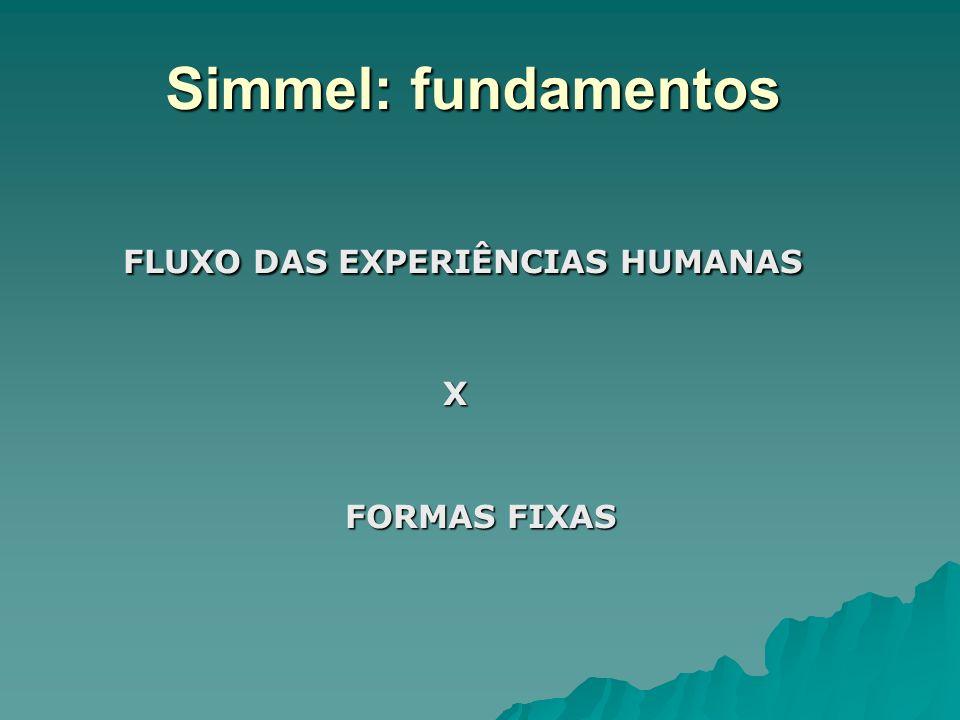 Simmel: fundamentos FLUXO DAS EXPERIÊNCIAS HUMANAS X FORMAS FIXAS
