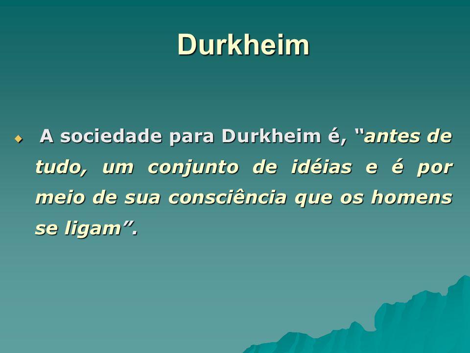 Durkheim A sociedade para Durkheim é, antes de tudo, um conjunto de idéias e é por meio de sua consciência que os homens se ligam .