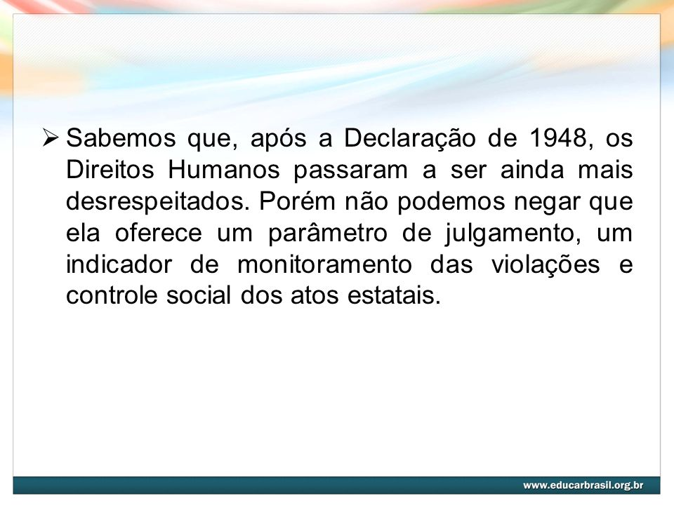 Sabemos que, após a Declaração de 1948, os Direitos Humanos passaram a ser ainda mais desrespeitados.