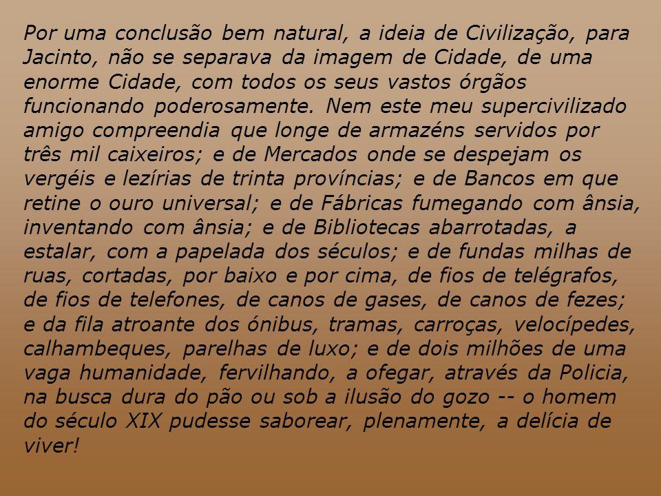 Por uma conclusão bem natural, a ideia de Civilização, para Jacinto, não se separava da imagem de Cidade, de uma enorme Cidade, com todos os seus vastos órgãos funcionando poderosamente.