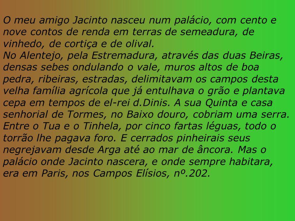 O meu amigo Jacinto nasceu num palácio, com cento e nove contos de renda em terras de semeadura, de vinhedo, de cortiça e de olival.