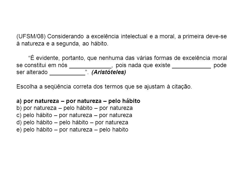 (UFSM/08) Considerando a excelência intelectual e a moral, a primeira deve-se à natureza e a segunda, ao hábito.