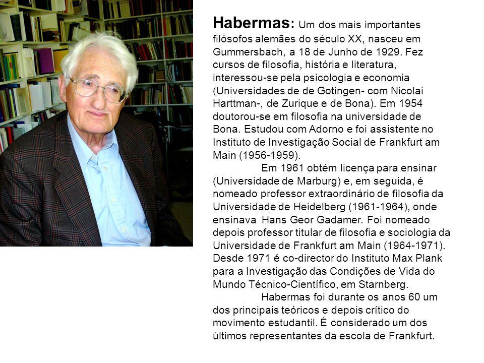 Habermas: Um dos mais importantes filósofos alemães do século XX, nasceu em Gummersbach, a 18 de Junho de 1929. Fez cursos de filosofia, história e literatura, interessou-se pela psicologia e economia (Universidades de de Gotingen- com Nicolai Harttman-, de Zurique e de Bona). Em 1954 doutorou-se em filosofia na universidade de Bona. Estudou com Adorno e foi assistente no Instituto de Investigação Social de Frankfurt am Main (1956-1959).