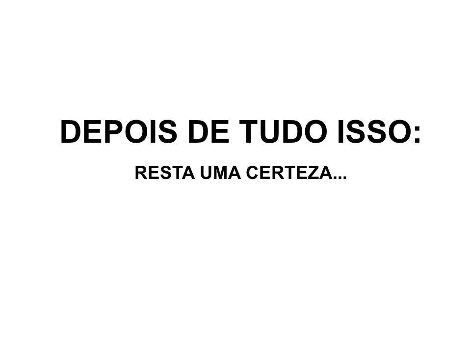 DEPOIS DE TUDO ISSO: RESTA UMA CERTEZA...