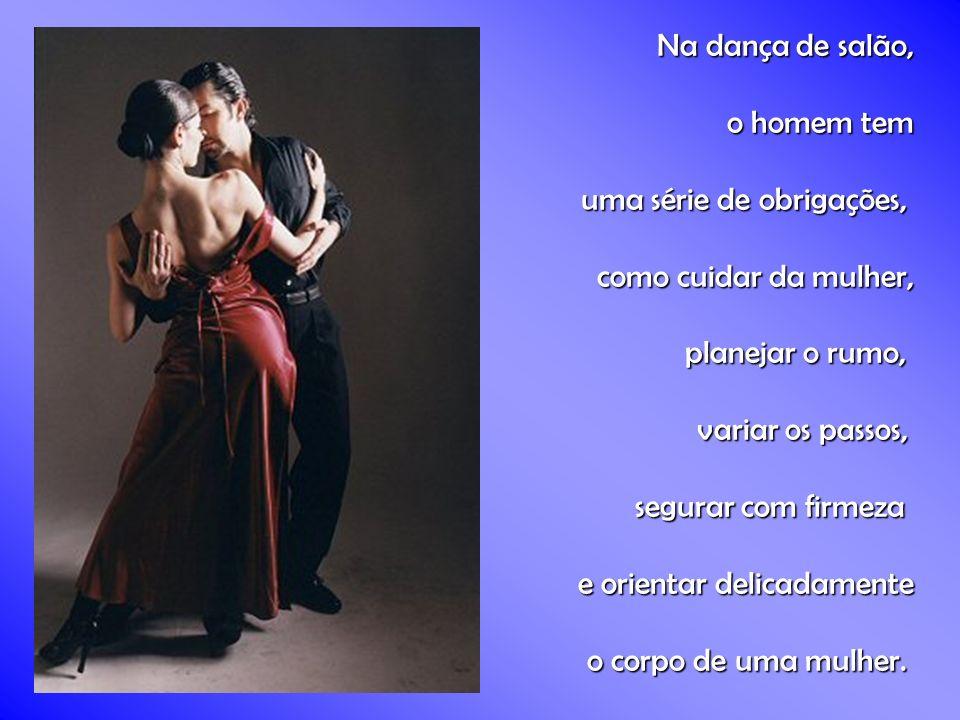 Na dança de salão, o homem tem. uma série de obrigações, como cuidar da mulher, planejar o rumo,