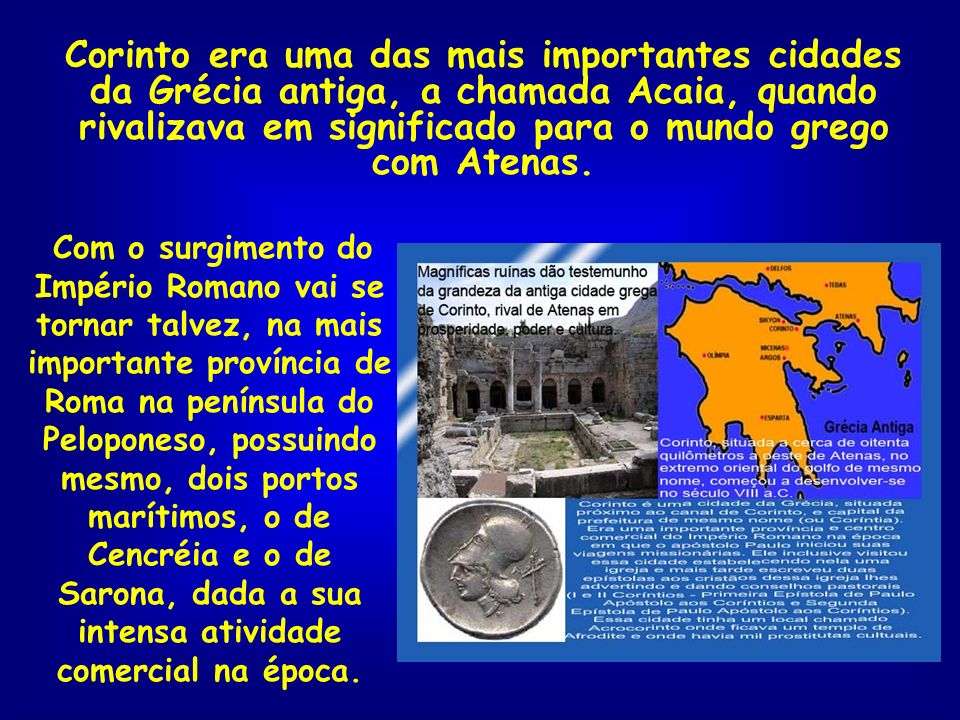 Corinto era uma das mais importantes cidades da Grécia antiga, a chamada Acaia, quando rivalizava em significado para o mundo grego com Atenas.