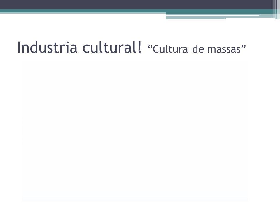 Industria cultural! Cultura de massas