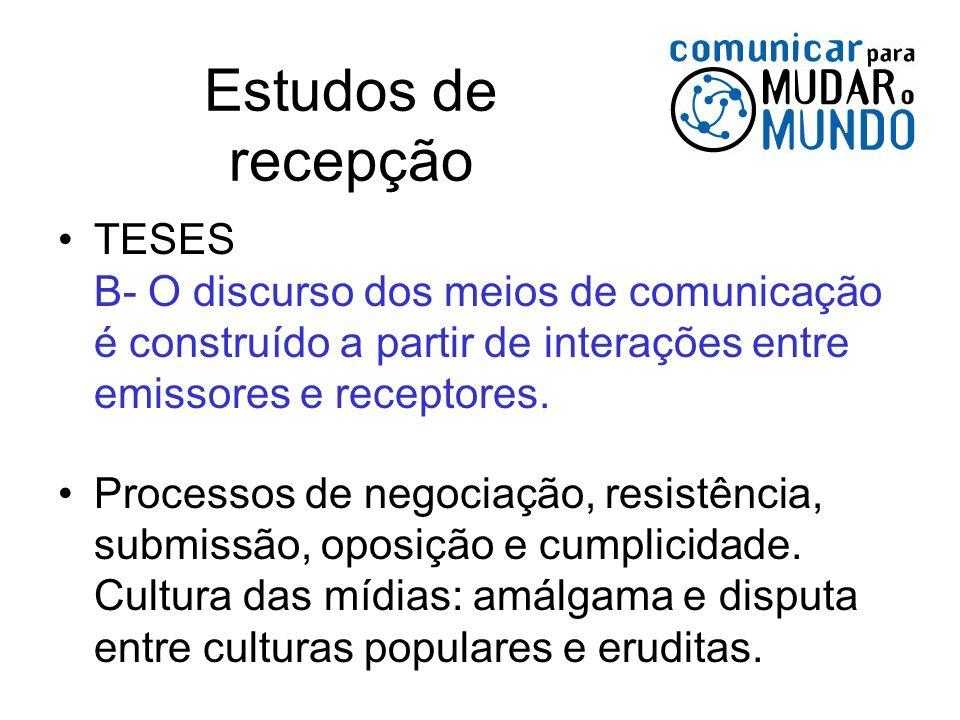 Estudos de recepção TESES B- O discurso dos meios de comunicação é construído a partir de interações entre emissores e receptores.