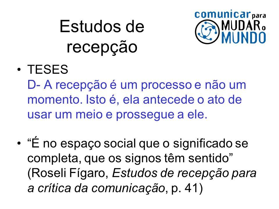 Estudos de recepção TESES D- A recepção é um processo e não um momento. Isto é, ela antecede o ato de usar um meio e prossegue a ele.