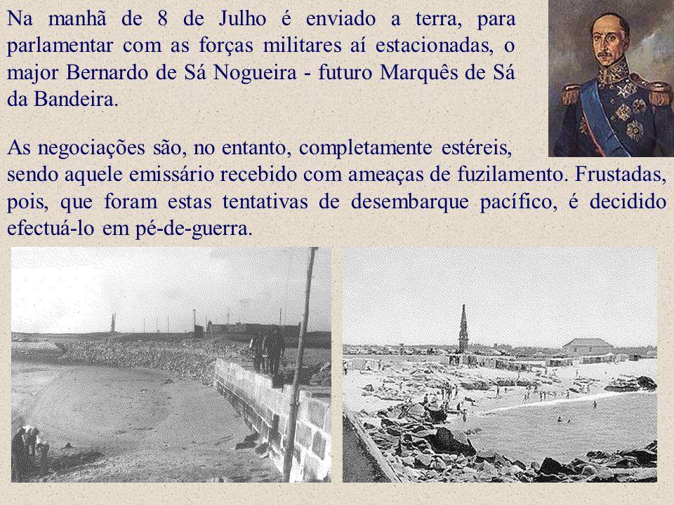 Na manhã de 8 de Julho é enviado a terra, para parlamentar com as forças militares aí estacionadas, o major Bernardo de Sá Nogueira - futuro Marquês de Sá da Bandeira.