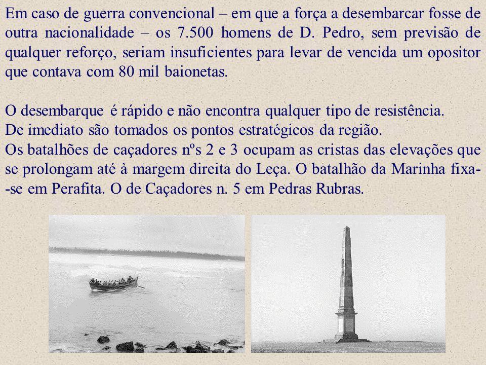 Em caso de guerra convencional – em que a força a desembarcar fosse de outra nacionalidade – os 7.500 homens de D. Pedro, sem previsão de qualquer reforço, seriam insuficientes para levar de vencida um opositor que contava com 80 mil baionetas.