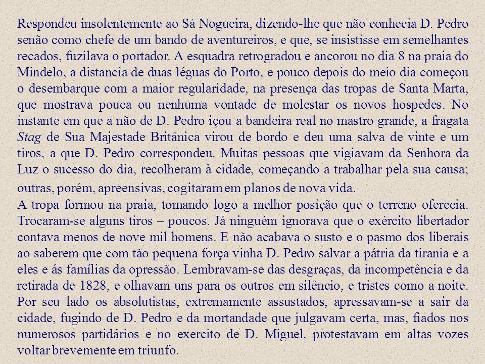Respondeu insolentemente ao Sá Nogueira, dizendo-lhe que não conhecia D. Pedro senão como chefe de um bando de aventureiros, e que, se insistisse em semelhantes recados, fuzilava o portador. A esquadra retrogradou e ancorou no dia 8 na praia do Mindelo, a distancia de duas léguas do Porto, e pouco depois do meio dia começou o desembarque com a maior regularidade, na presença das tropas de Santa Marta, que mostrava pouca ou nenhuma vontade de molestar os novos hospedes. No instante em que a não de D. Pedro içou a bandeira real no mastro grande, a fragata Stag de Sua Majestade Britânica virou de bordo e deu uma salva de vinte e um tiros, a que D. Pedro correspondeu. Muitas pessoas que vigiavam da Senhora da Luz o sucesso do dia, recolheram à cidade, começando a trabalhar pela sua causa; outras, porém, apreensivas, cogitaram em planos de nova vida.