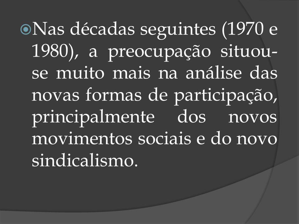 Nas décadas seguintes (1970 e 1980), a preocupação situou-se muito mais na análise das novas formas de participação, principalmente dos novos movimentos sociais e do novo sindicalismo.