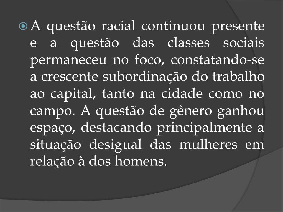 A questão racial continuou presente e a questão das classes sociais permaneceu no foco, constatando-se a crescente subordinação do trabalho ao capital, tanto na cidade como no campo.